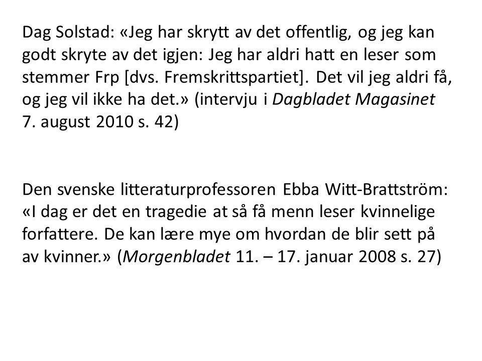 Dag Solstad: «Jeg har skrytt av det offentlig, og jeg kan godt skryte av det igjen: Jeg har aldri hatt en leser som stemmer Frp [dvs. Fremskrittspartiet]. Det vil jeg aldri få, og jeg vil ikke ha det.» (intervju i Dagbladet Magasinet 7. august 2010 s. 42)